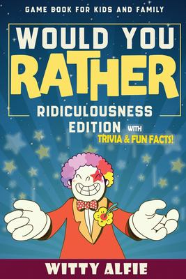 Would You Rather Game Book: For Kids Ages 6-12 - Ridiculousness Edition - Funny & Hilarious Questions for Children, Teens & Family - with Incredible .