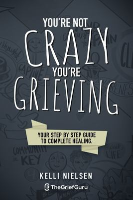 You're Not Crazy, You're Grieving: Your step by step guide to accelerated and complete healing.