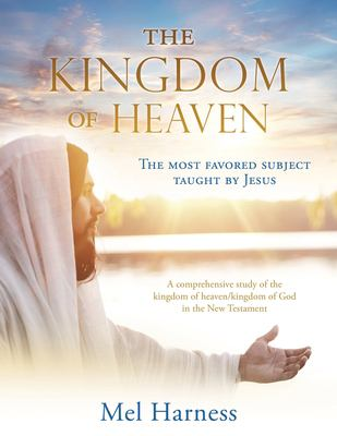 The Kingdom of Heaven: The most favored subject taught by Jesus A comprehensive study of the kingdom of heaven/kingdom of God in the New Testament