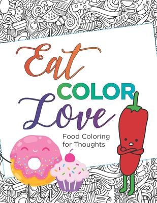 Eat, COLOR, Love Coloring Book (20 pages): Food Coloring for Thought