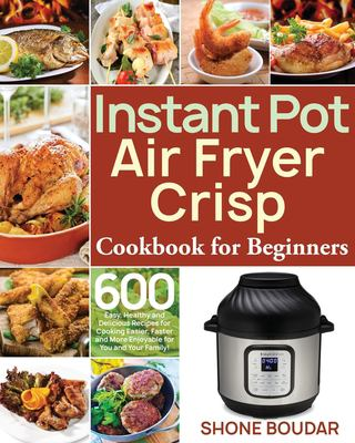 Instant Pot Air Fryer Crisp Cookbook for Beginners: 600 Easy, Healthy and Delicious Recipes for Cooking Easier, Faster and More Enjoyable for You and