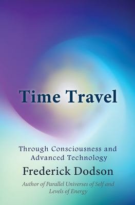 Time Travel: Through Consciousness and Advanced Technology