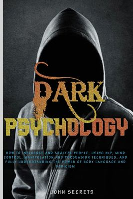 DARK PSYCHOLOGY: How to Influence and Analyze People, Using NLP, Mind Control, Manipulation and Persuasion Techniques, and Fully Understanding the Pow