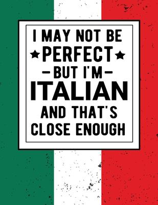 I May Not Be Perfect But I'm Italian And That's Close Enough: Funny Notebook 100 Pages 8.5x11 Italian Family Heritage Italy Gifts