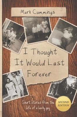 I Thought It Would Last Forever: Short Stories from the life of a lucky guy -- Second Edition