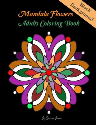 Mandala Flowers adults Coloring Book: MANDALA ON BLACK BACKGROUND Coloring Book.  This collection of beautiful Mandala designs, inspired by the appeal