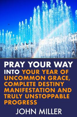 Pray Your Way Into Your Year of Uncommon Grace, Complete Destiny Manifestation and Truly Unstoppable Progress