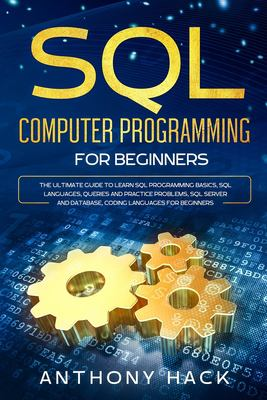 SQL Computer Programming for Beginners: The Ultimate Guide To Learn SQL Programming Basics, SQL Languages, Queries and Practice Problems, SQL Server a