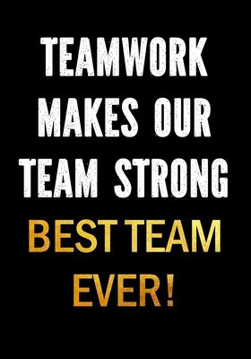 Teamwork Makes Our Team Strong - Best Team Ever!: Motivational Gifts for Employees - Coworkers - Office Staff Members   Inspirational Appreciation Gif
