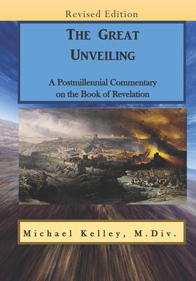 The Great Unveiling: A Postmillennial Commentary on the Book of Revelation