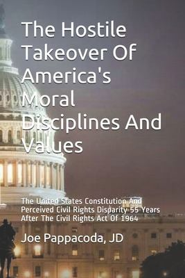 The Hostile Takeover Of America's Moral Disciplines And Values: The United States Constitution And Perceived Civil Rights Disparity 55 Years After The