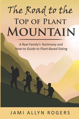 The Road to the Top of Plant Mountain: A Real Familys Testimony and How-to Guide to Plant-Based Eating