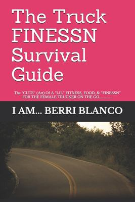 """The Truck FINESSN Survival Guide: The """"CUTE"""" ( Art) Of A """"LIL"""" FOOD, FITNESS, & """"FINESSN"""" FOR THE FEMALE """"TRUCKER"""" ON THE GO............."""