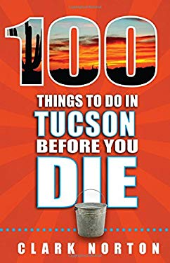 100 Things to Do in Tucson Before You Die (100 Things to Do Before You Die)