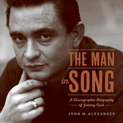 The Man in Song: A Discographic Biography of Johnny Cash