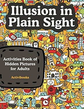 Illusion in Plain Sight: Activity Book of Hidden Pictures for Adults
