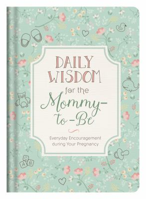 Daily Wisdom for the Mommy-to-Be: Everyday Encouragement during Your Pregnancy
