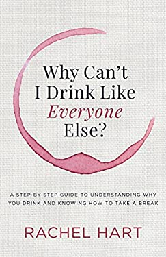 Why Canat I Drink Like Everyone Else: A Step-By- Step Guide to Understanding Why You Drink and Knowing How to Take a Break