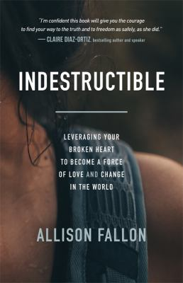 Indestructible: Leveraging Your Broken Heart to Become a Force of Love & Change in the World