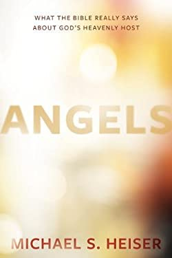 Angels: What the Bible Really Says About Gods Heavenly Host