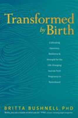 Transformed by Birth: Cultivating Openness, Resilience, and Strength for the Life Changing Journey from Pregnancy to Parenthood