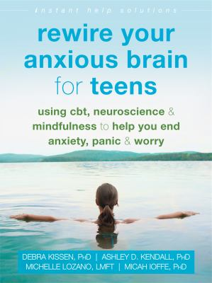 Rewire Your Anxious Brain for Teens: Using CBT, Neuroscience, and Mindfulness to Help You End Anxiety, Panic, and Worry (The Instant Help Solutions Se