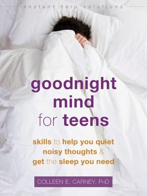 Goodnight Mind for Teens: Skills to Help You Quiet Noisy Thoughts and Get the Sleep You Need (The Instant Help Solutions Series)