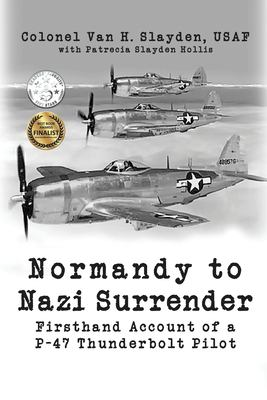 Normandy to Nazi Surrender: Firsthand Account of a P-47 Thunderbolt Pilot