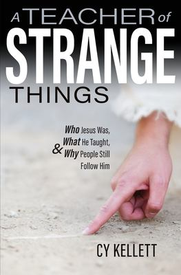 A Teacher of Strange Things- Who Jesus Was, What He Did, and Why People Still Follow Him