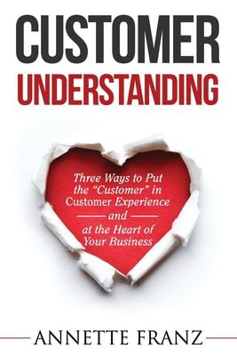 """Customer Understanding: Three Ways to Put the """"Customer"""" in Customer Experience (and at the Heart of Your Business)"""
