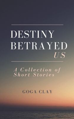 Destiny Betrayed Us: A Collection of Short Stories