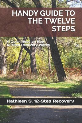 HANDY GUIDE TO THE TWELVE STEPS: A Quick Read on How 12-Step Recovery Works