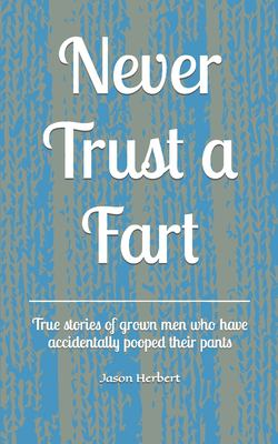 Never Trust a Fart: True stories of grown men who have accidentally pooped their pants