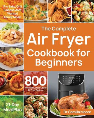 The Complete Air Fryer Cookbook for Beginners: 800 Affordable, Quick & Easy Air Fryer Recipes | Fry, Bake, Grill & Roast Most Wanted Family Meals | 21