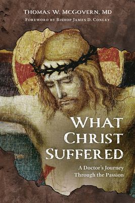 What Christ Suffered: A Doctor's Journey Through the Passion