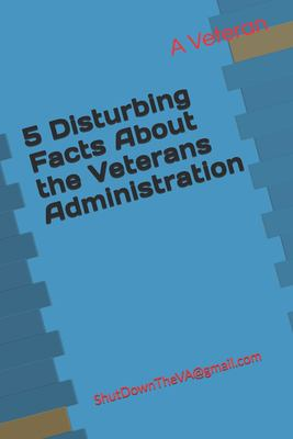 5 Disturbing Facts About the Veterans Administration: ShutDownTheVA@gmail.com