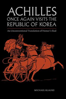 Achilles Once Again Visits the Republic of Korea: An unconventional translation of Homers Iliad