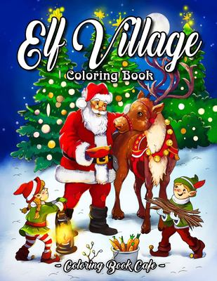 Elf Village Coloring Book: An Adult Coloring Book Featuring Adorable and Whimsical Elves Full of Holiday Fun and Christmas Cheer