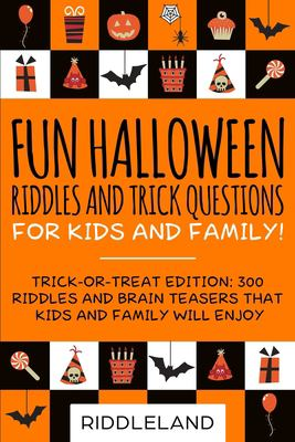 Fun Halloween Riddles and Trick Questions for Kids and Family: Trick-or-Treat Edition: 300 Riddles and Brain Teasers That Kids and Family Will Enjoy -