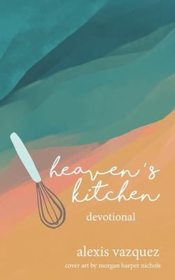 Heaven's Kitchen: The Art of Waiting Expectantly at God's Table for What He's Preparing in the Kitchens of Heaven