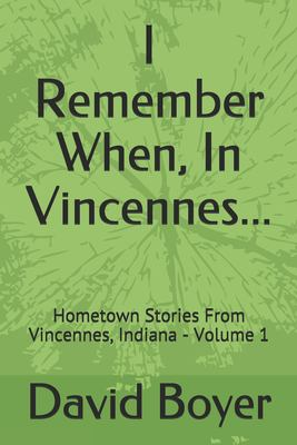 I Remember When, In Vincennes...: Hometown Stories From Vincennes, Indiana - Volume 1