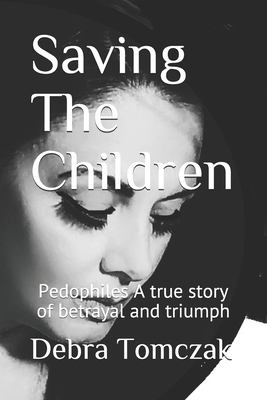 Saving The Children: Pedophiles ,A true story of Bertrayal and Triumph