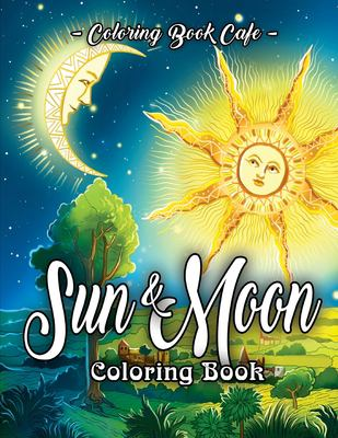 Sun and Moon Coloring Book: An Adult Coloring Book Featuring Beautiful Symbols and Illustrations of the Sun and the Moon Across the Eras as Depicted b