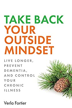 Take Back Your Outside Mindset: Live Longer, Prevent Dementia, and Control Your Chronic Illness