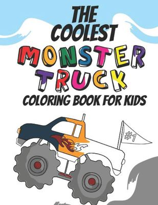 The Coolest Monster Truck Coloring Book: A Coloring Book For A Boy Or Girl That Think Monster Trucks Are Cool 25 Awesome Fun Designs!