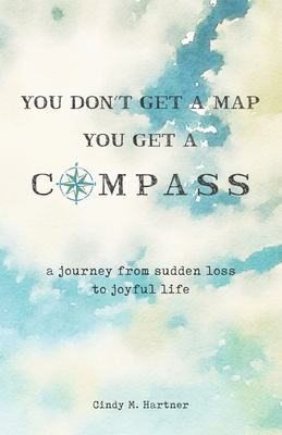 You Don't Get a Map, You Get a Compass: A Journey from Sudden Loss to Joyful Life