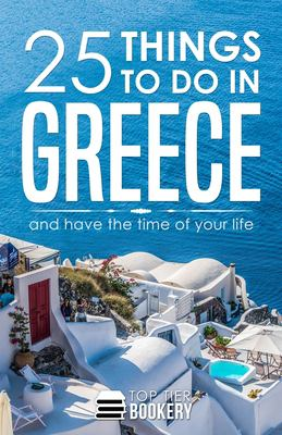 25 Things To Do in Greece: And have the time of your life