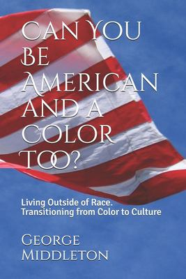 Can You Be American and a Color Too?: Living Outside of Race: Transitioning from Color to Culture