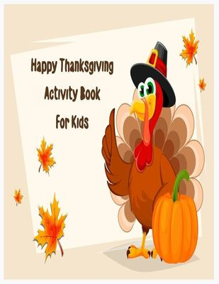 Happy Thanksgiving Activity Book for kids: An Activity and Learning Book for Toddlers through Fun and Excitement.