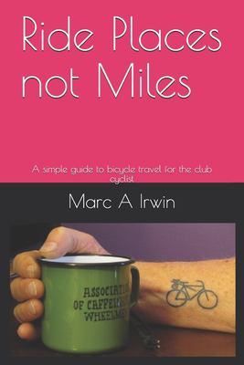 Ride Places not Miles: A simple guide to bicycle travel for the club cyclist